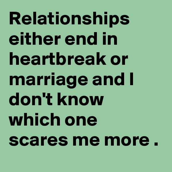 Relationships either end in heartbreak or marriage and I don't know which one scares me more .