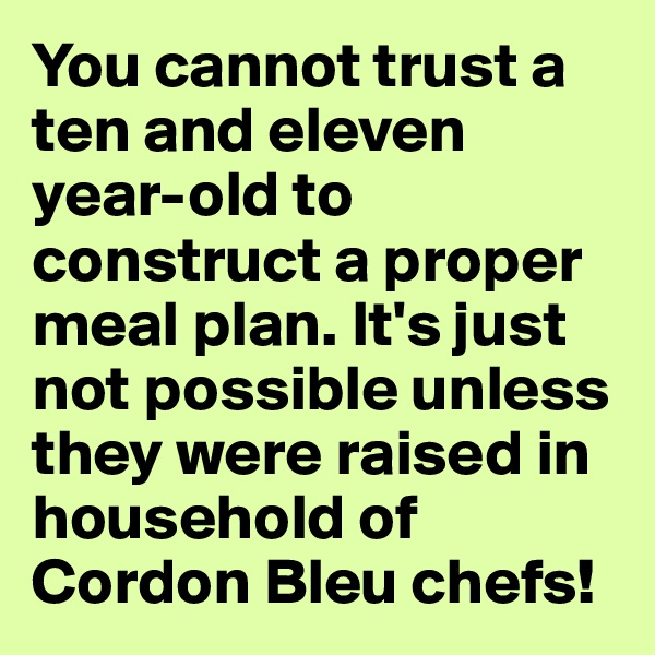 You cannot trust a ten and eleven year-old to construct a proper meal plan. It's just not possible unless they were raised in household of Cordon Bleu chefs!