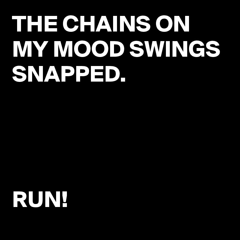 THE CHAINS ON MY MOOD SWINGS SNAPPED.     RUN!