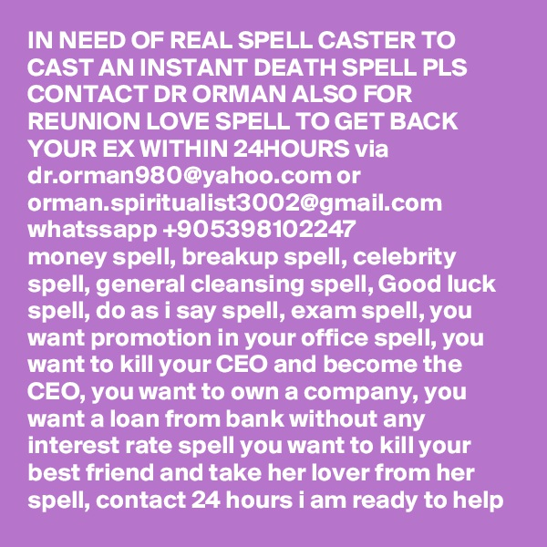 IN NEED OF REAL SPELL CASTER TO CAST AN INSTANT DEATH SPELL PLS CONTACT DR ORMAN ALSO FOR REUNION LOVE SPELL TO GET BACK YOUR EX WITHIN 24HOURS via dr.orman980@yahoo.com or orman.spiritualist3002@gmail.com whatssapp +905398102247 money spell, breakup spell, celebrity spell, general cleansing spell, Good luck spell, do as i say spell, exam spell, you want promotion in your office spell, you want to kill your CEO and become the CEO, you want to own a company, you want a loan from bank without any interest rate spell you want to kill your best friend and take her lover from her spell, contact 24 hours i am ready to help