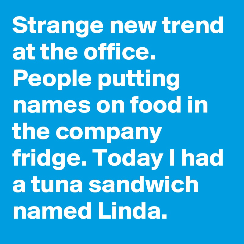 Strange new trend at the office. People putting names on food in the company fridge. Today I had a tuna sandwich named Linda.