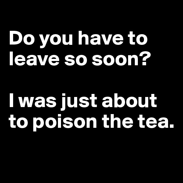 Do you have to leave so soon?   I was just about to poison the tea.