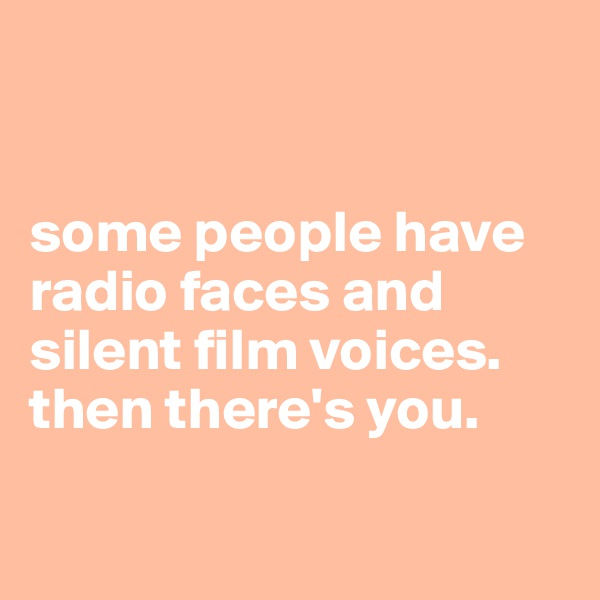 some people have radio faces and silent film voices.  then there's you.