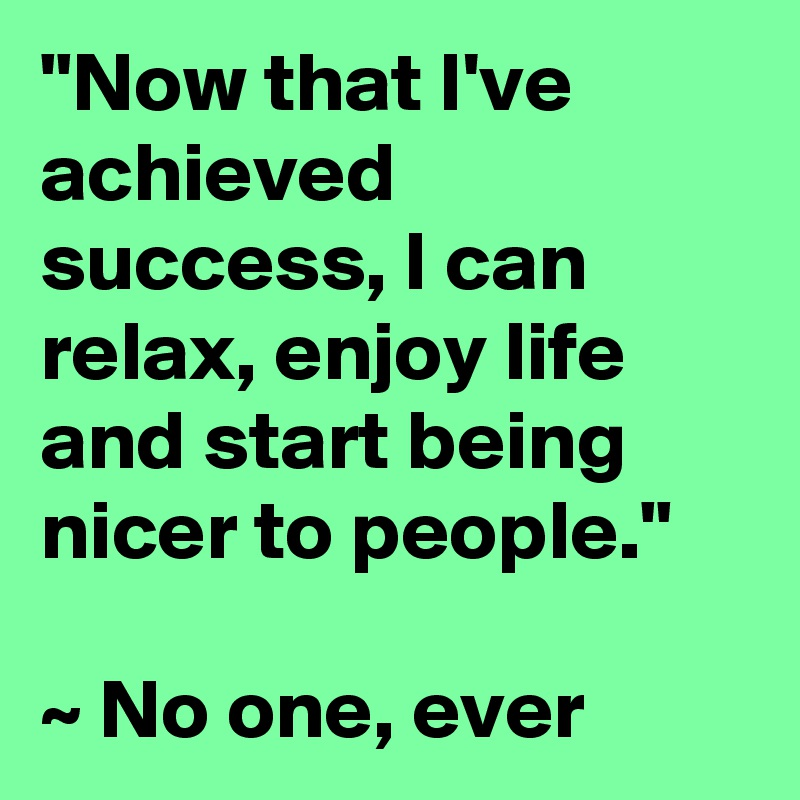 """""""Now that I've achieved success, I can relax, enjoy life and start being nicer to people.""""  ~ No one, ever"""