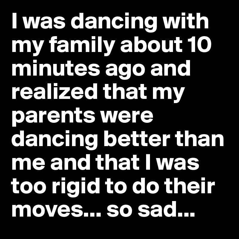 I was dancing with my family about 10 minutes ago and realized that my parents were dancing better than me and that I was too rigid to do their moves... so sad...