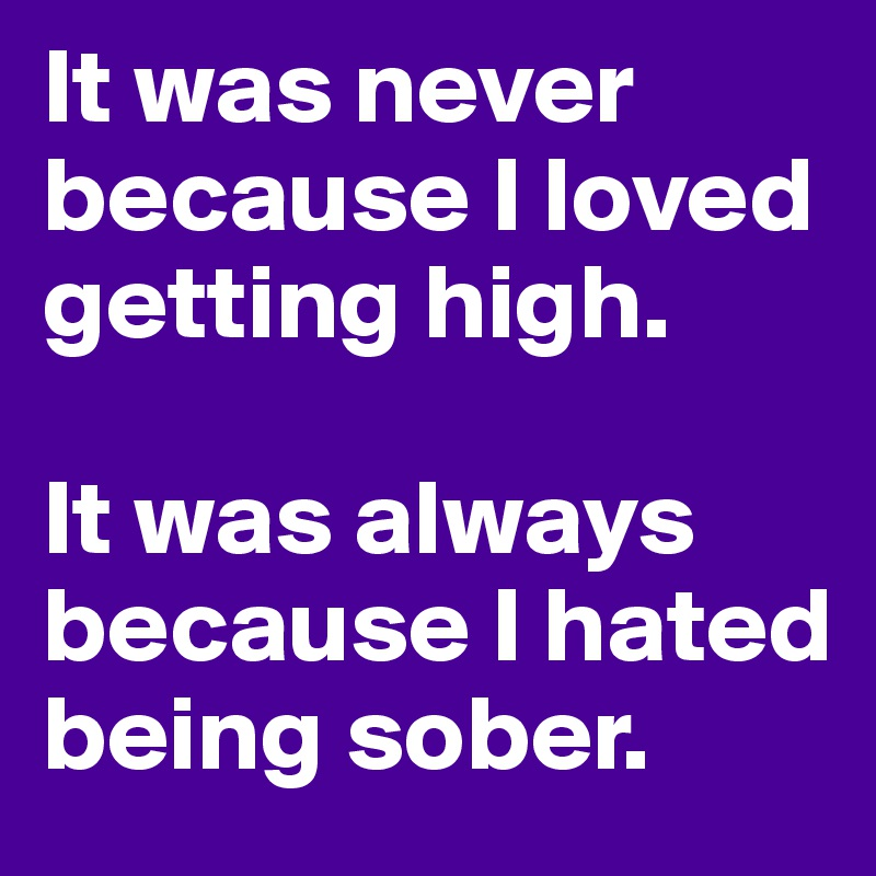 It was never because I loved getting high.  It was always because I hated being sober.