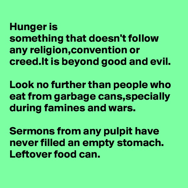 Hunger is  something that doesn't follow any religion,convention or creed.It is beyond good and evil.  Look no further than people who eat from garbage cans,specially during famines and wars.  Sermons from any pulpit have never filled an empty stomach. Leftover food can.