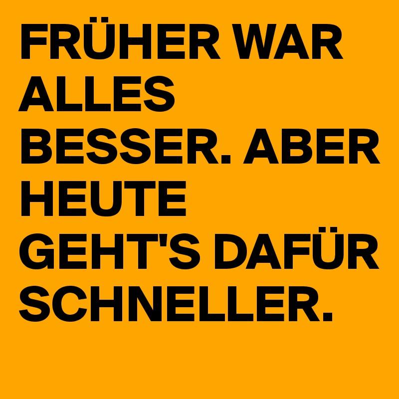 FRÜHER WAR ALLES BESSER. ABER HEUTE GEHT'S DAFÜR SCHNELLER.