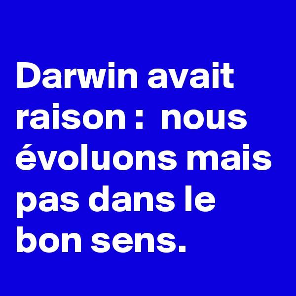 Darwin avait raison :  nous évoluons mais pas dans le bon sens.