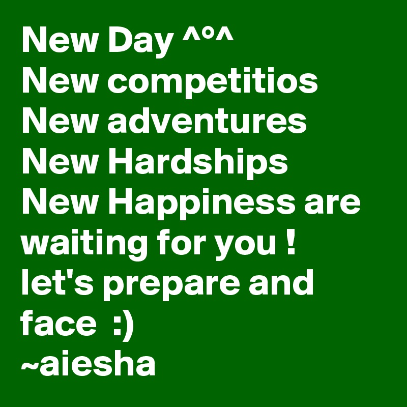 New Day ^°^ New competitios New adventures New Hardships New Happiness are waiting for you ! let's prepare and face  :) ~aiesha