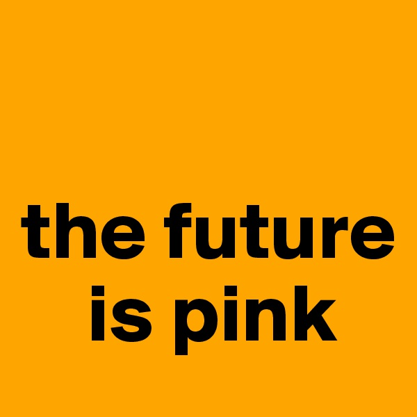 the future         is pink