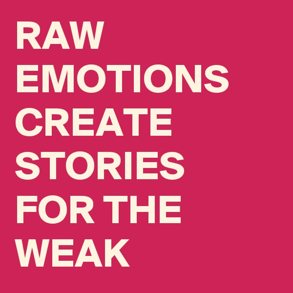 RAW EMOTIONS CREATE STORIES FOR THE WEAK