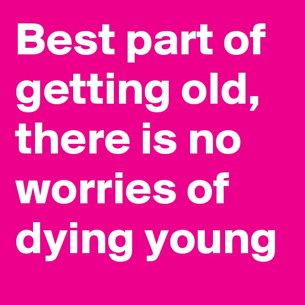 Best part of getting old,  there is no  worries of dying young