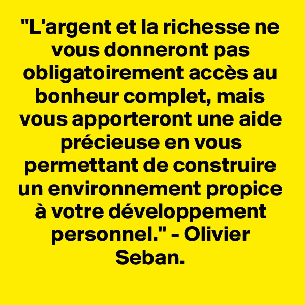 """""""L'argent et la richesse ne vous donneront pas obligatoirement accès au bonheur complet, mais vous apporteront une aide précieuse en vous permettant de construire un environnement propice à votre développement personnel."""" - Olivier Seban."""