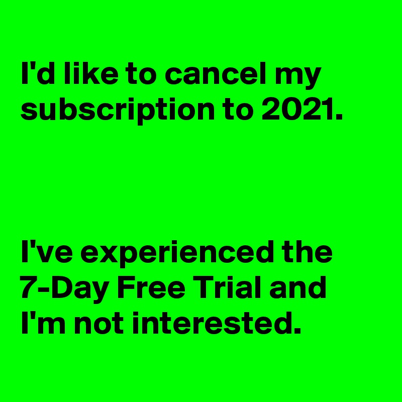 I'd like to cancel my subscription to 2021.    I've experienced the  7-Day Free Trial and I'm not interested.