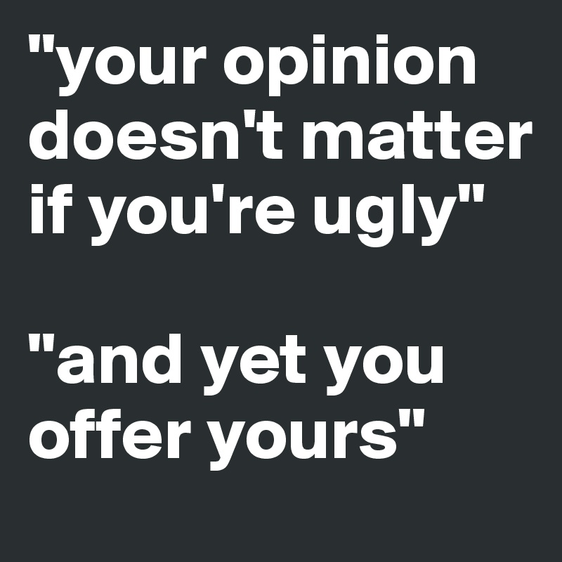 """your opinion doesn't matter if you're ugly""   ""and yet you offer yours"""