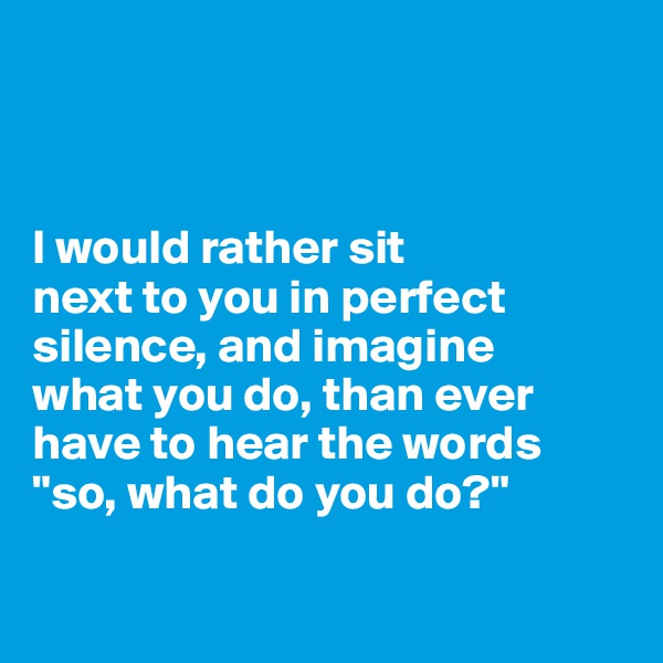"""I would rather sit  next to you in perfect silence, and imagine  what you do, than ever have to hear the words """"so, what do you do?"""""""