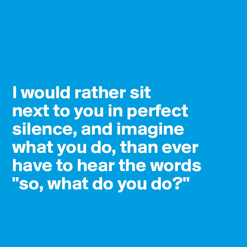 "I would rather sit  next to you in perfect silence, and imagine  what you do, than ever have to hear the words ""so, what do you do?"""
