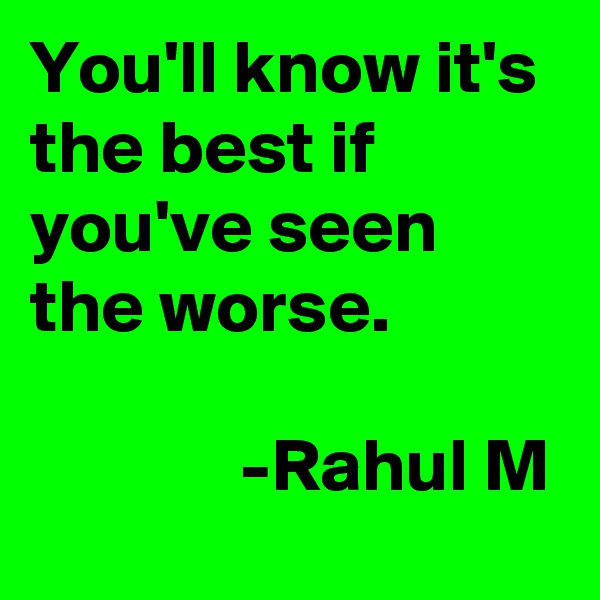 You'll know it's the best if you've seen the worse.                -Rahul M