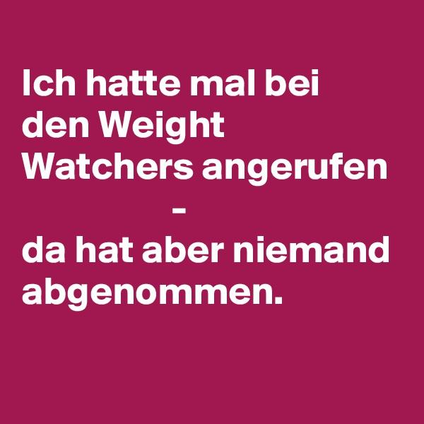 Ich hatte mal bei den Weight Watchers angerufen                    - da hat aber niemand abgenommen.