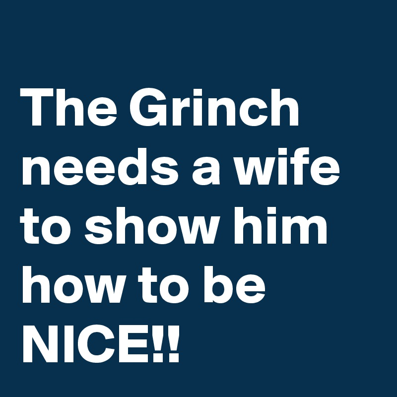 the grinch needs a wife to show him how to be nice