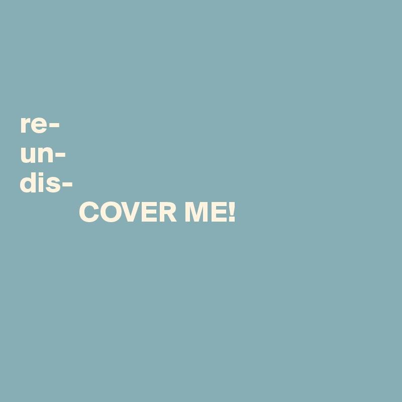 re- un- dis-           COVER ME!