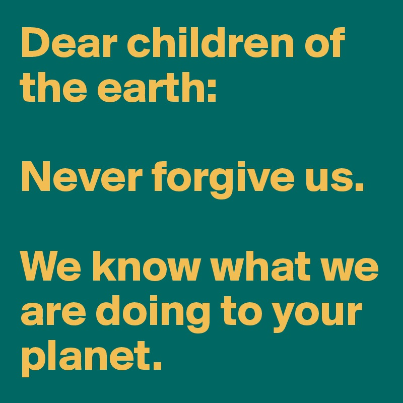 Dear children of the earth:  Never forgive us.   We know what we are doing to your planet.