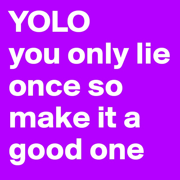 YOLO you only lie once so make it a good one