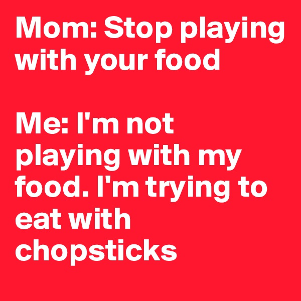 Mom: Stop playing with your food   Me: I'm not playing with my food. I'm trying to eat with chopsticks