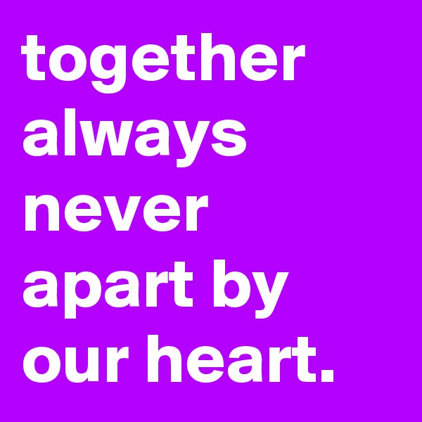 together always never apart by our heart.