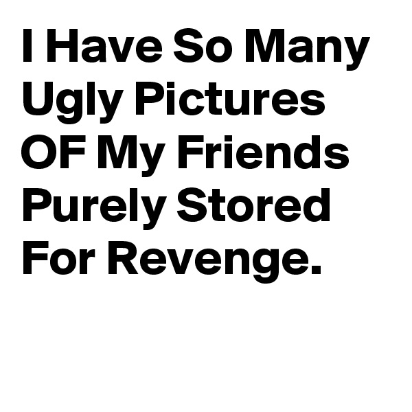 I Have So Many Ugly Pictures OF My Friends Purely Stored For Revenge.