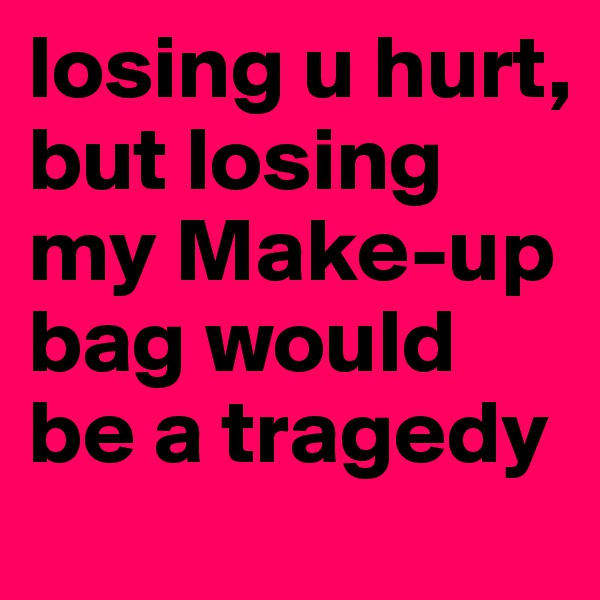 losing u hurt, but losing my Make-up bag would be a tragedy