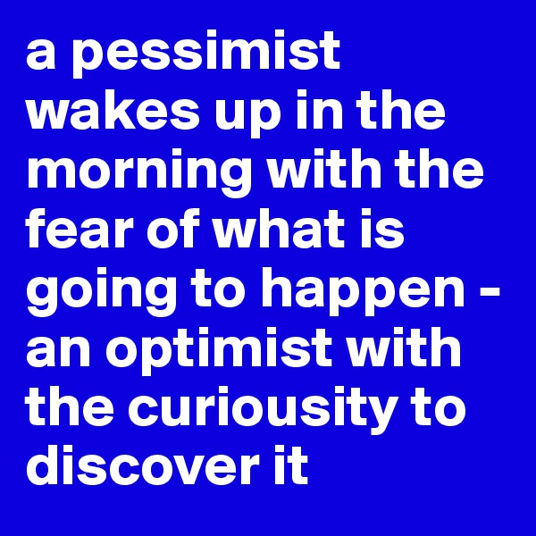 a pessimist wakes up in the morning with the fear of what is going to happen - an optimist with the curiousity to discover it