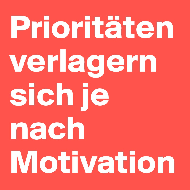 Prioritäten verlagern sich je nach Motivation - Post by hanna1 on ...