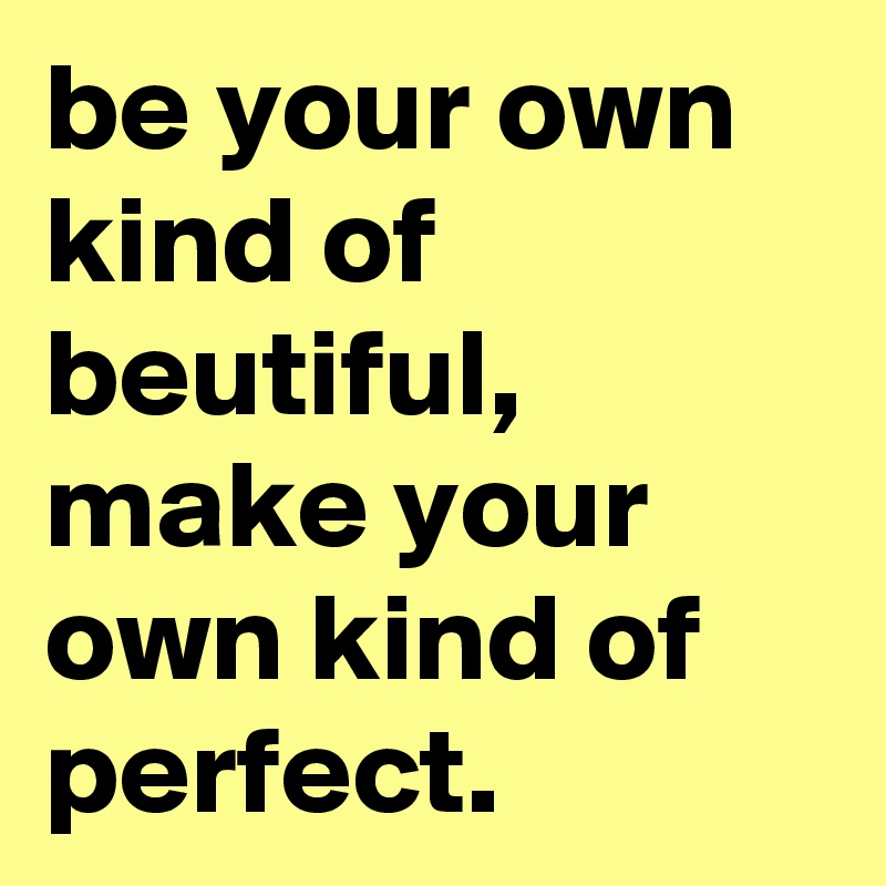 be your own kind of beutiful, make your own kind of perfect.