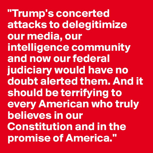 """Trump's concerted attacks to delegitimize our media, our intelligence community and now our federal judiciary would have no doubt alerted them. And it should be terrifying to every American who truly believes in our Constitution and in the promise of America."""