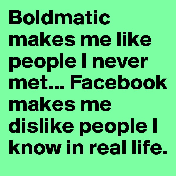 Boldmatic makes me like people I never met... Facebook makes me dislike people I know in real life.
