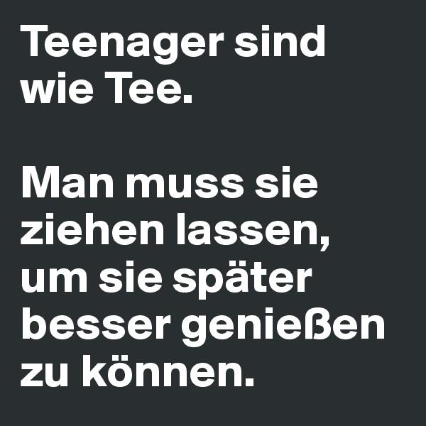 Teenager sind wie Tee.  Man muss sie ziehen lassen, um sie später besser genießen zu können.