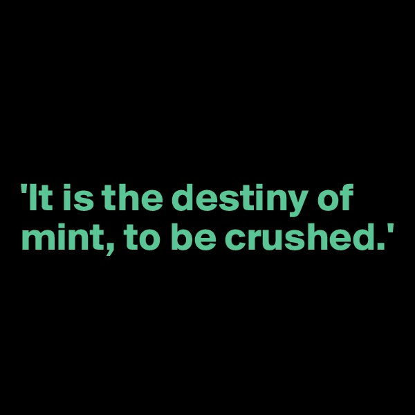 'It is the destiny of mint, to be crushed.'