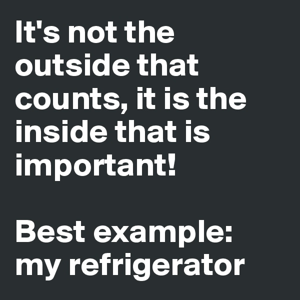 It's not the outside that counts, it is the inside that is important!  Best example: my refrigerator
