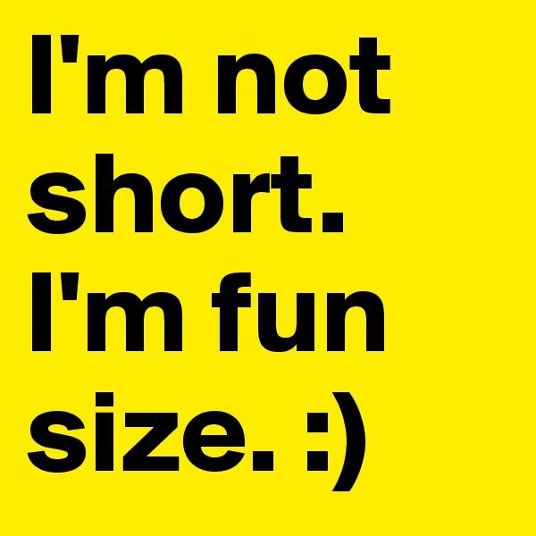 I'm not short. I'm fun size. :)