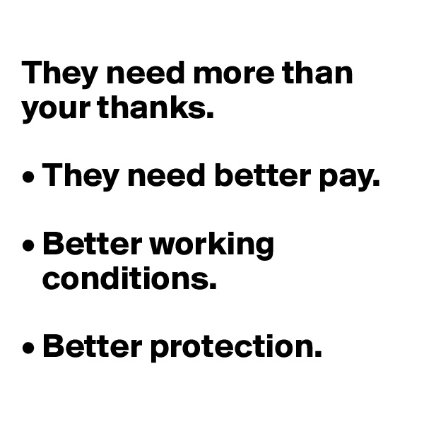 They need more than your thanks.   • They need better pay.   • Better working     conditions.   • Better protection.