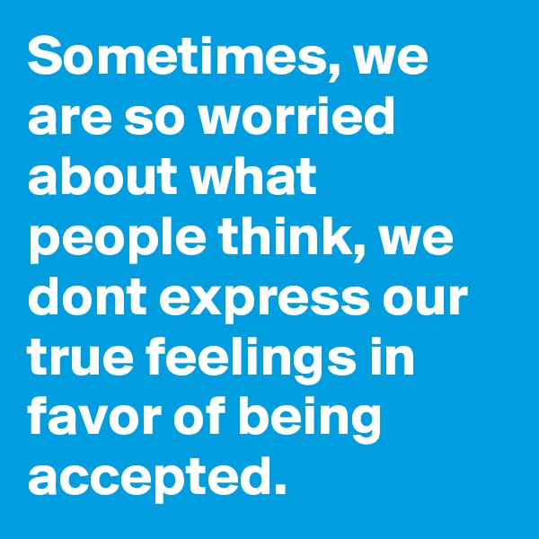 Sometimes, we are so worried about what people think, we dont express our true feelings in favor of being accepted.
