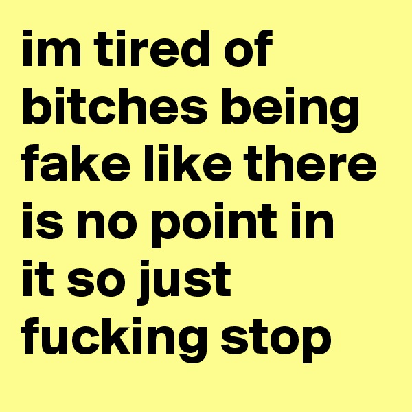 im tired of bitches being fake like there is no point in it so just fucking stop