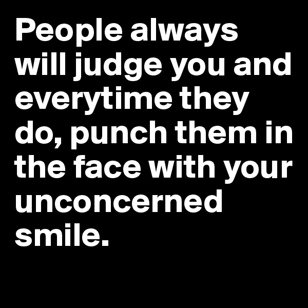 People always will judge you and everytime they do, punch them in the face with your unconcerned smile.