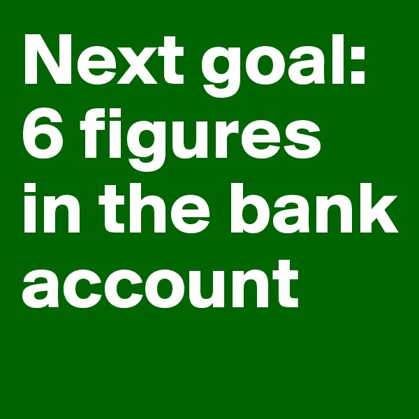 Next goal: 6 figures in the bank account