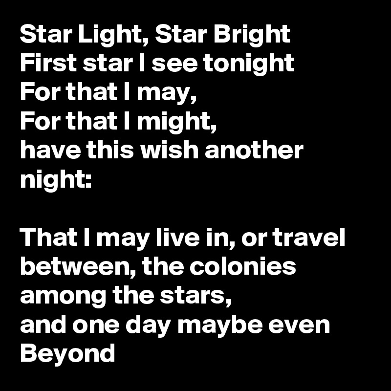 Star Light, Star Bright First star I see tonight For that I may, For that I might,  have this wish another night:  That I may live in, or travel between, the colonies among the stars, and one day maybe even Beyond