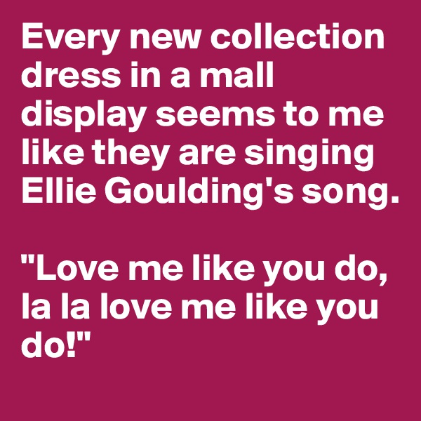 """Every new collection dress in a mall display seems to me like they are singing Ellie Goulding's song.   """"Love me like you do, la la love me like you do!"""""""
