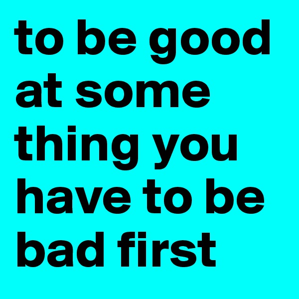 to be good at some thing you have to be bad first