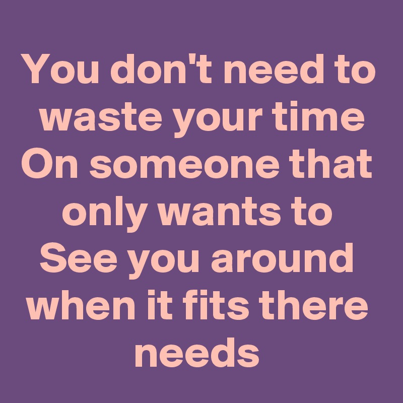 You don't need to  waste your time On someone that only wants to See you around when it fits there needs